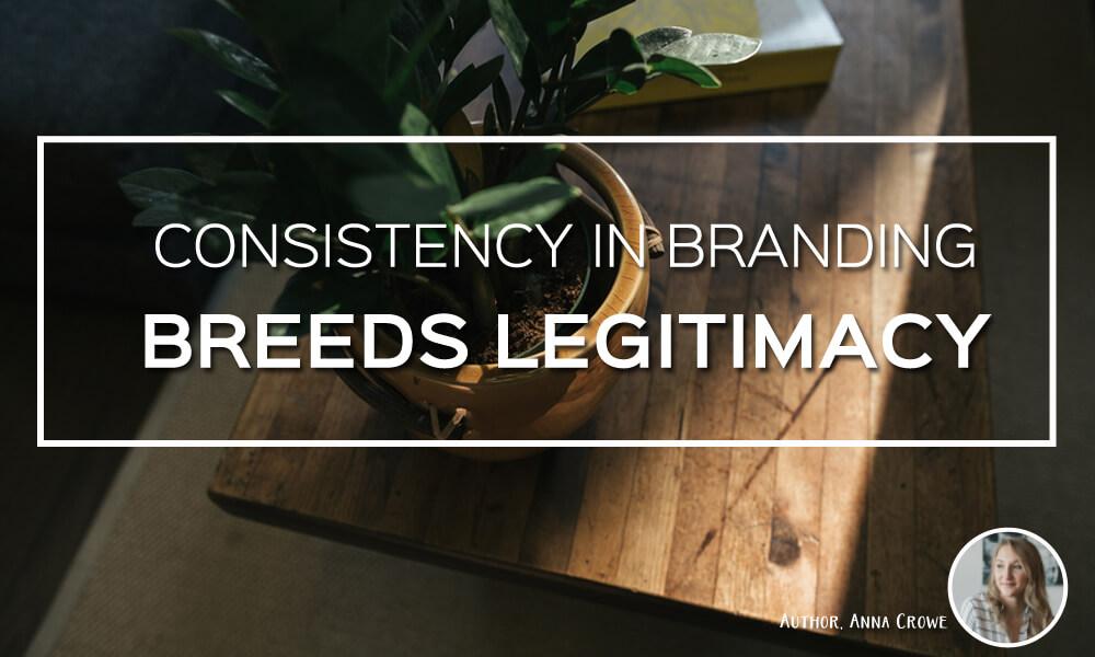 Consistency in Branding Breeds Legitimacy